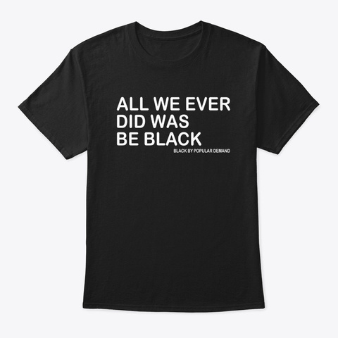 all we ever did was be black shirt
