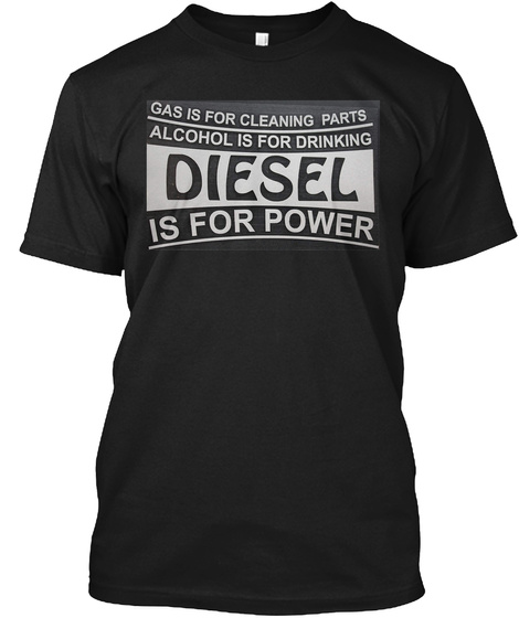 Gas Is For Cleaning Parts Alcohol Is For Drinking Diesel Is For Power Black T-Shirt Front