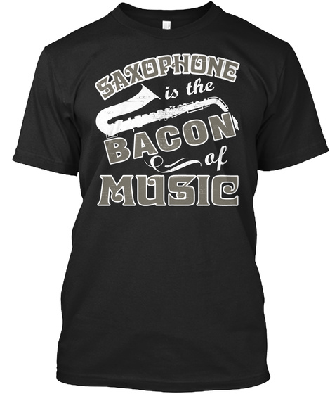 Saxophone Is The Bacon Of Music Black T-Shirt Front