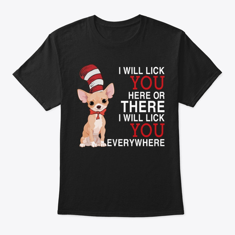 Chihuahua I Will Lick You Here Or There Black T-Shirt Front