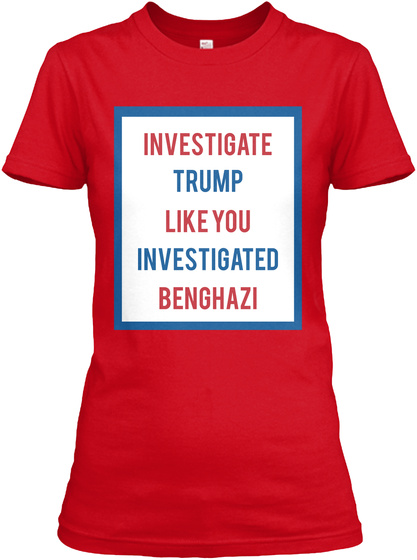 Investigate Trump Like You Investigated Benghazi Red T-Shirt Front