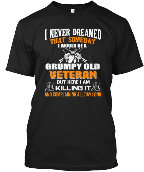 I Never Dreamed That Someday I Would Be A Grumpy Old Veteran But Here I Am Killing It And Complaining All Day Long  Black T-Shirt Front