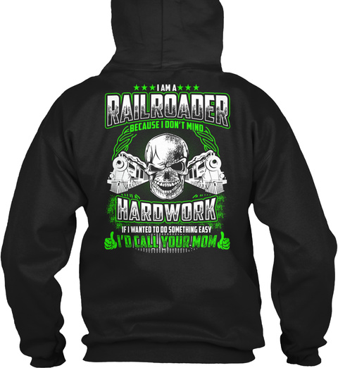 I Am A Railroader Because I Don't Mind Hardwork If I Wanted To Do Something Easy I'd Call Your Mom Black T-Shirt Back