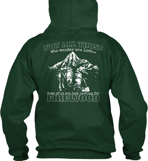 Not All Those Who Wander Are Lost... Some Of Us Are Just Looking For Firewood Forest Green Sweatshirt Back