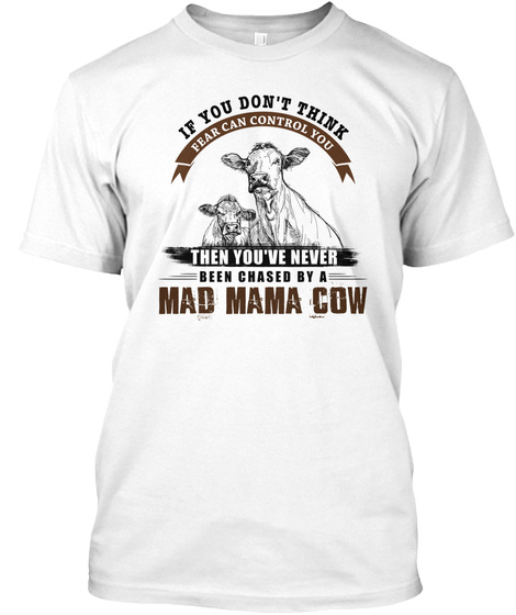 If You Don't Think Fear Can Control You Then You've Never Been Chased By A Mad Mama Cow White T-Shirt Front