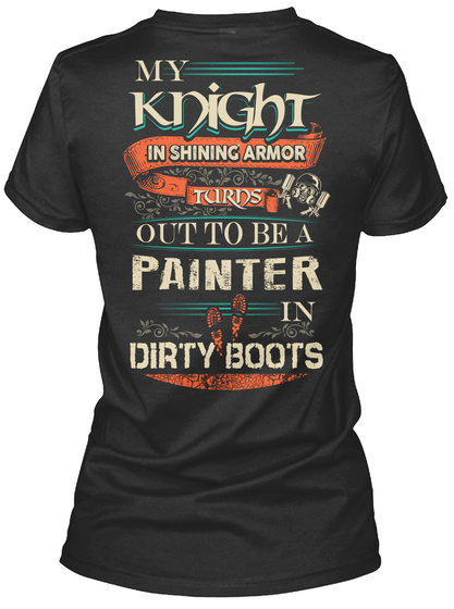 My Knight In Shining Armor Turns Out To Be A Painter In Dirty Boots Black T-Shirt Back