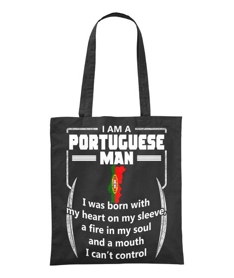 I Am A Portuguese Man I Was Born With My Heart On My Sleeve A Fire In My Soul And A Mouth I Can't Control  Black T-Shirt Front