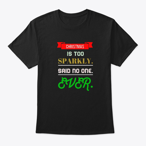 Christmas Is Too Sparkly Holiday Saying Black T-Shirt Front