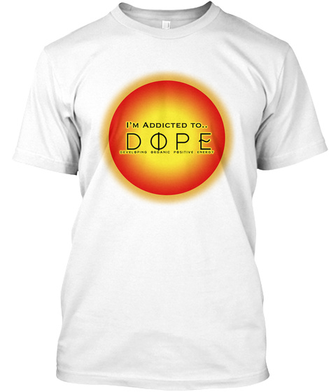 I'm Addicted To Dope Developing Organic Positive Energy White T-Shirt Front