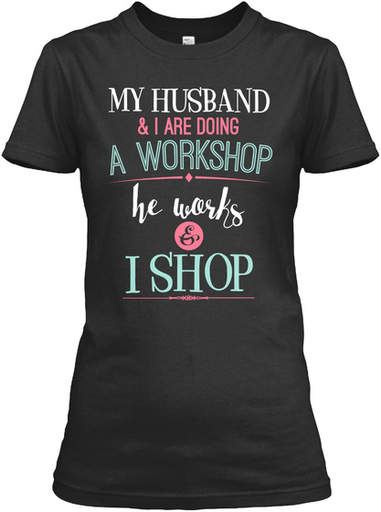 My Husband & I Are Doing A Workshop He Works & I Shop  Black T-Shirt Front