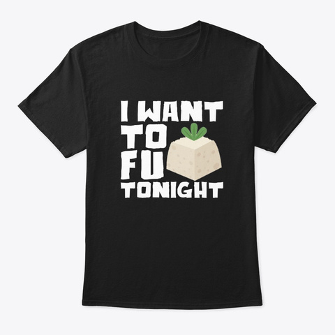 I Want Tofu Tonight Vegetarian Tofu Shir Black T-Shirt Front