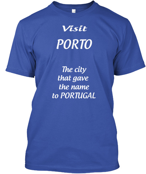 Visit Porto The City That Gave  The Name To Portugal Royal T-Shirt Front