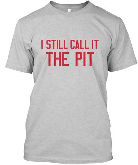 I Still Call It The Pit Light Steel T-Shirt Front