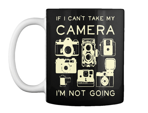 If I Can't Take My Camera I'm Not Going Black T-Shirt Front