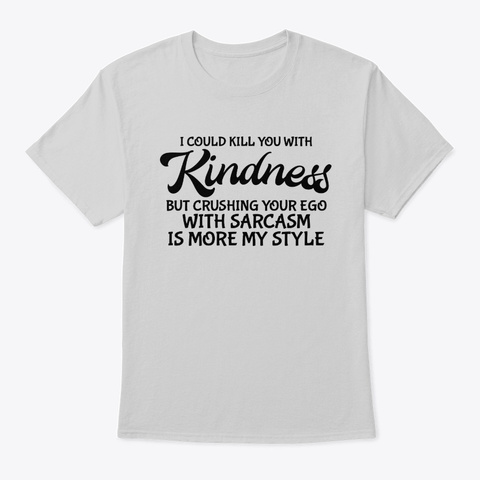 I Could Kill You With Kindness Light Steel T-Shirt Front