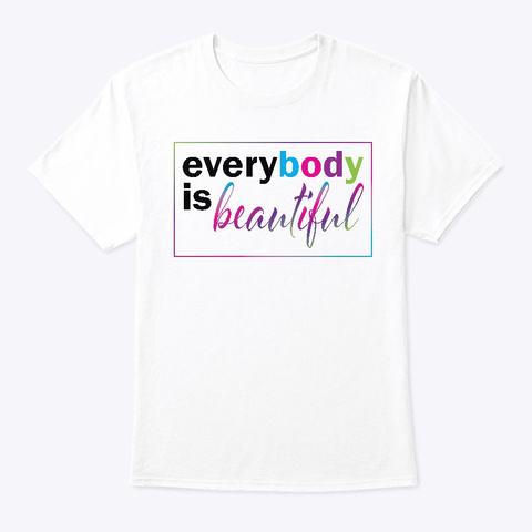 Every Body Is Beautiful White T-Shirt Front