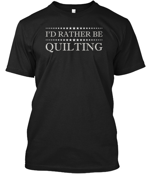 I'd Rather Be Quilting T Shirts Black T-Shirt Front