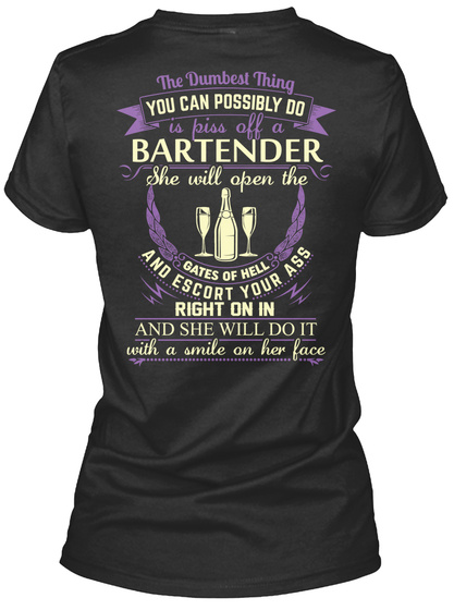 The Dumbest Thing You Can Possibly Do Is Piss Off A Bartender She Will Open The Gates Of Hell And Escort Your... Black T-Shirt Back
