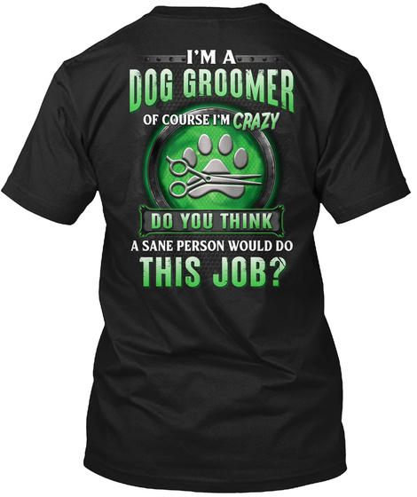 I'm A Dog Groomer Of Course I'm Crazy Do You Think A Sane Person Would Do This Job? Black T-Shirt Back