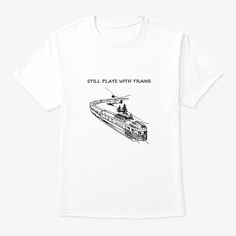 Still Plays With Trains   No Pointing White T-Shirt Front