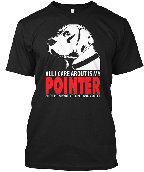 All I Care About Is My Pointer And Like Maybe 3 People And Coffee Black T-Shirt Front