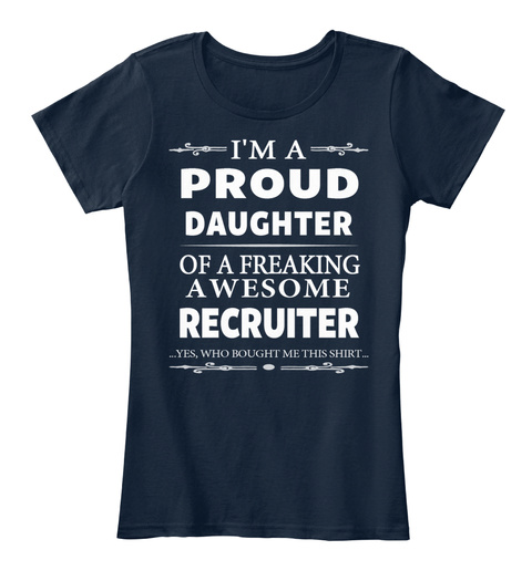 I'm A Proud Daughter Of A Freaking Awesome Recruiter ... Yes, Who Bought Me This Shirt... New Navy T-Shirt Front