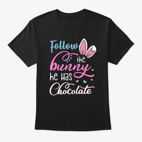 Follow The Bunny He Has Chocolate Shirts Black T-Shirt Front