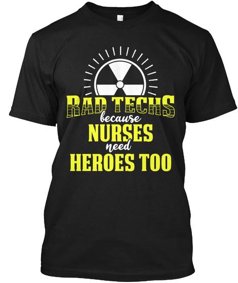 Rad Techs Because Nurses Need Heroes Too Black T-Shirt Front