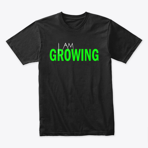 I Am Growing Black T-Shirt Front