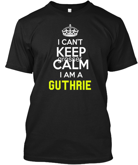 I Can't Keep Calm I Am A I Am A Guthrie Black T-Shirt Front