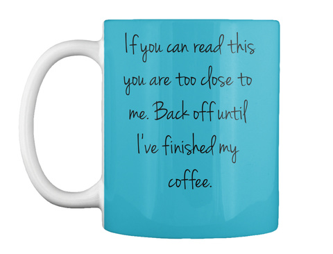 If You Can Read This You Are Too Close To  Me. Back Off Until  I've Finished My  Coffee.  Turquoise Mug Front
