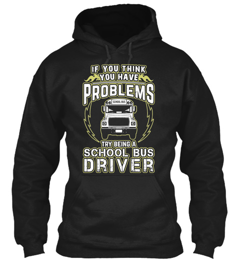 If You Think You Have Problems Try Being A School Bus Driver Black T-Shirt Front