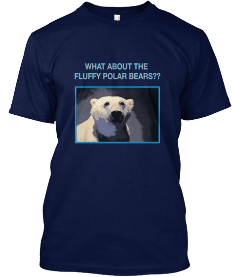 What About The  Fluffy Polar Bears?? Navy T-Shirt Front