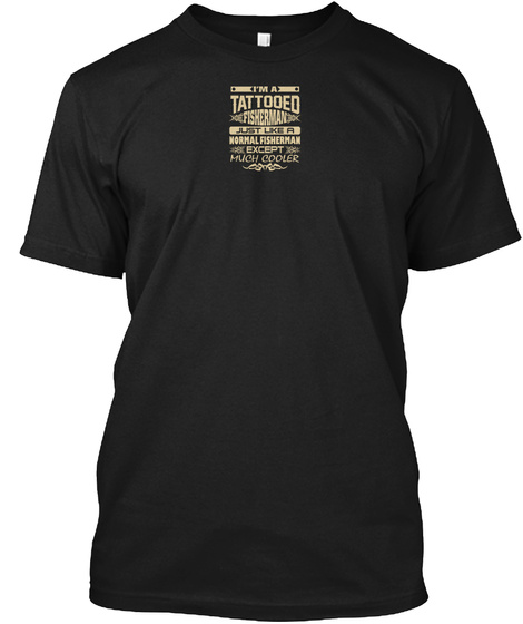I'm A Tattooed Fisherman Just Like A Normal Fisherman Except Much Cooler Black T-Shirt Front