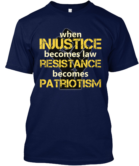 When Injustice Becomes Law Resistance Becomes Patriotism Navy T-Shirt Front