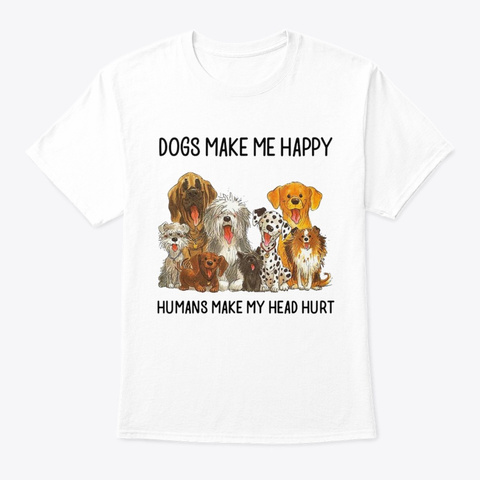 Dogs Make Me Happy (2) White T-Shirt Front