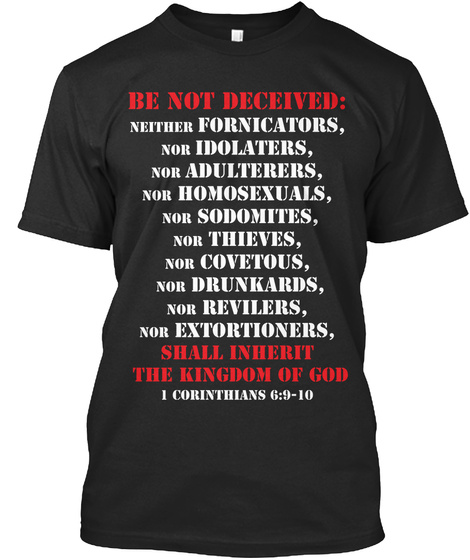 Be Not Deceived: Neither Fornicators,Nor Idolaters,Nor Adulterers,Nor Homosexuals,Nor Sodomites, Nor Thieves, Nor... Black T-Shirt Front