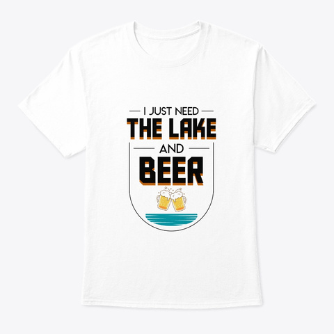 I Just Need Lake Beer Outdoor Boating Gi White T-Shirt Front