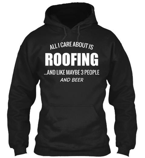 All I Care About Is Roofing And Like Maybe 3 People And Beer Black T-Shirt Front