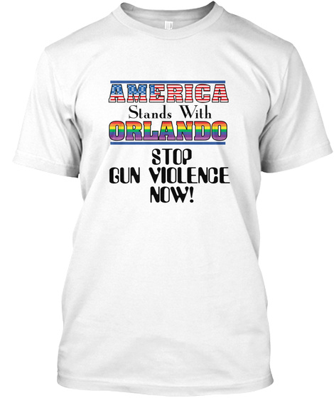 America Stands With Orlando Stop Gun Violence Now! White T-Shirt Front