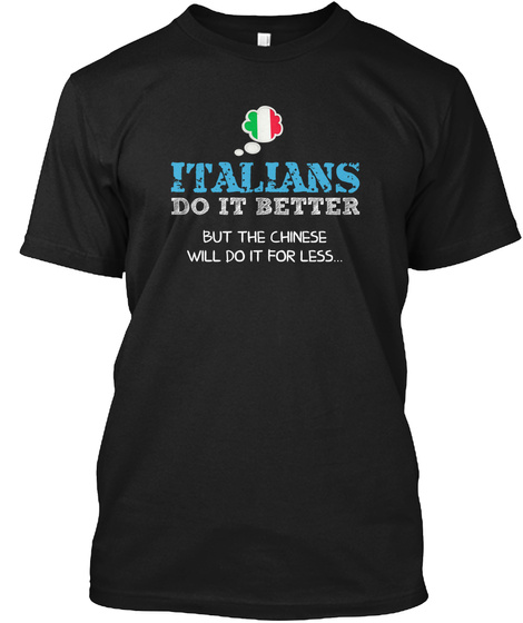 Italians Do It Better But The Chinese Will Do It For Less Black T-Shirt Front