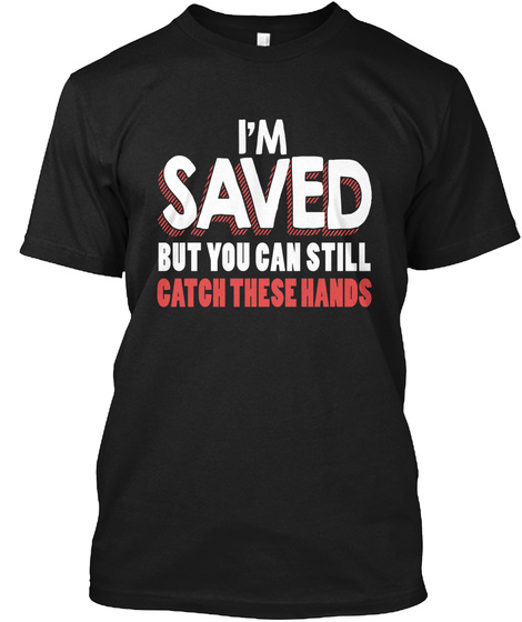 I'm  Saved But You Can Still Catch These Hands Black áo T-Shirt Front