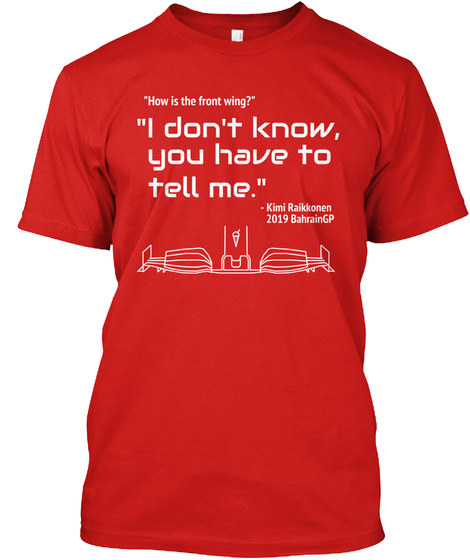 How Is The Front Wing? I Don't Know You Have To Tell Me. Kimi Raikkoben 2019 Bahraingp Red T-Shirt Front