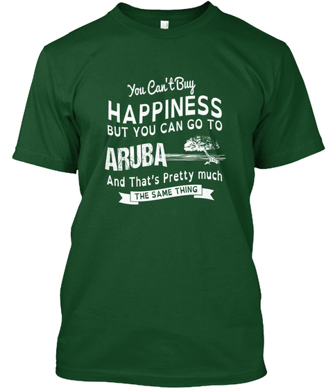 You Cant Buy Happiness But You Can Go To Aruba And Thats Pretty Much The Same Thing Deep Forest T-Shirt Front