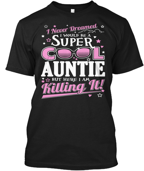 I Never Dreamed I Would Be A Super Cool Auntie But Here I Am Killing It! Black T-Shirt Front