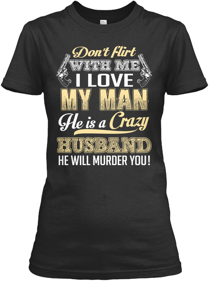 Don't Flirt With Me I Love My Man He Is A Crazy Husband He Will Murder You! Black T-Shirt Front