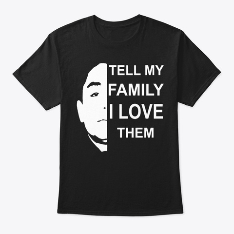 Tell My Family I Love Them Shirt Black T-Shirt Front