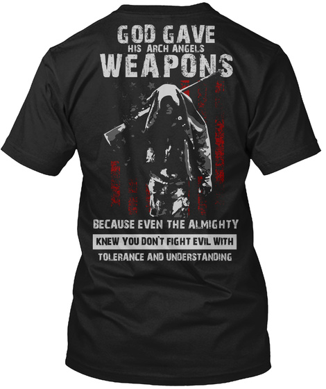 God Gave His Arch Angels Weapons Because Even The Almighty Knew You Don't Fight Evil With Tolerance And Understanding Black T-Shirt Back
