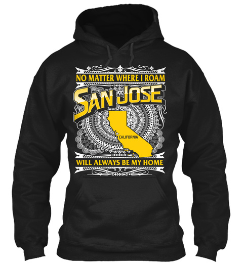 No Matter Where I Roam San Jose California Will Always Be My Home  Black T-Shirt Front