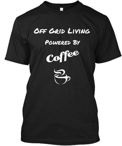 Off Grid Living Powered By Coffee Black T-Shirt Front